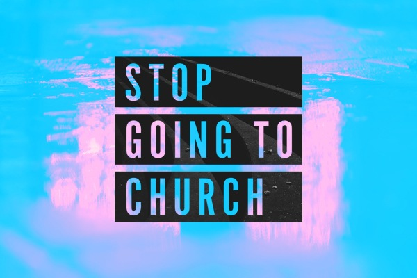 Stop Going to Church